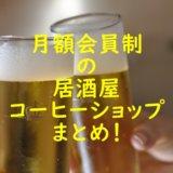 月額会員制居酒屋やコーヒーショップ(カフェ)の利用料金・店舗場所まとめ!